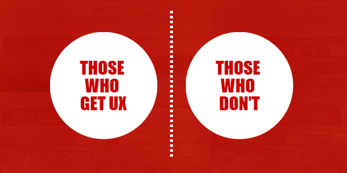 Those who get UX | Those who don't.